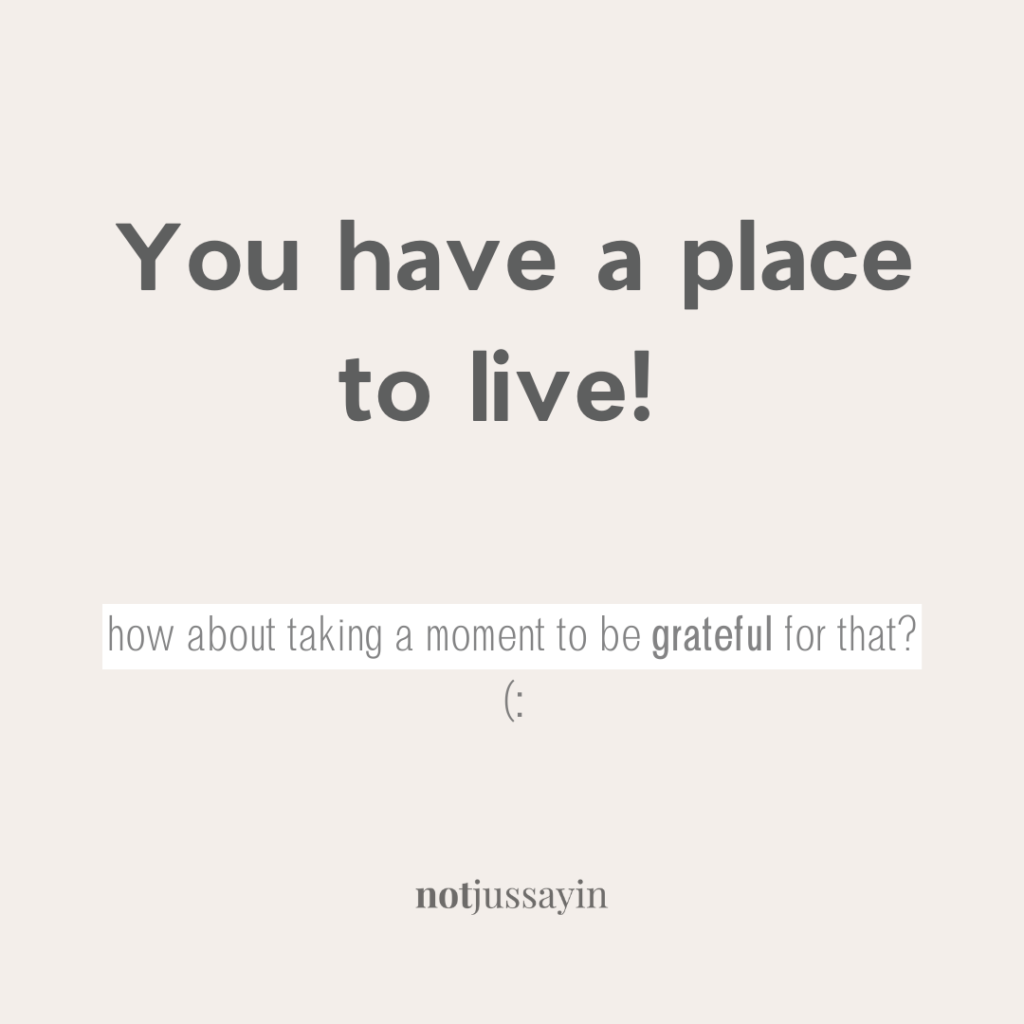 You have a place to live. How about taking a moment to be grateful for that