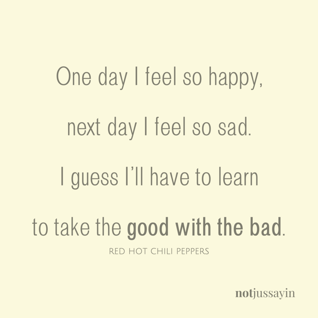 one day I feel so happy next day I feel so sad. I guess I'll have to learn to take the good with the bad. red hot chili peppers teenager in love