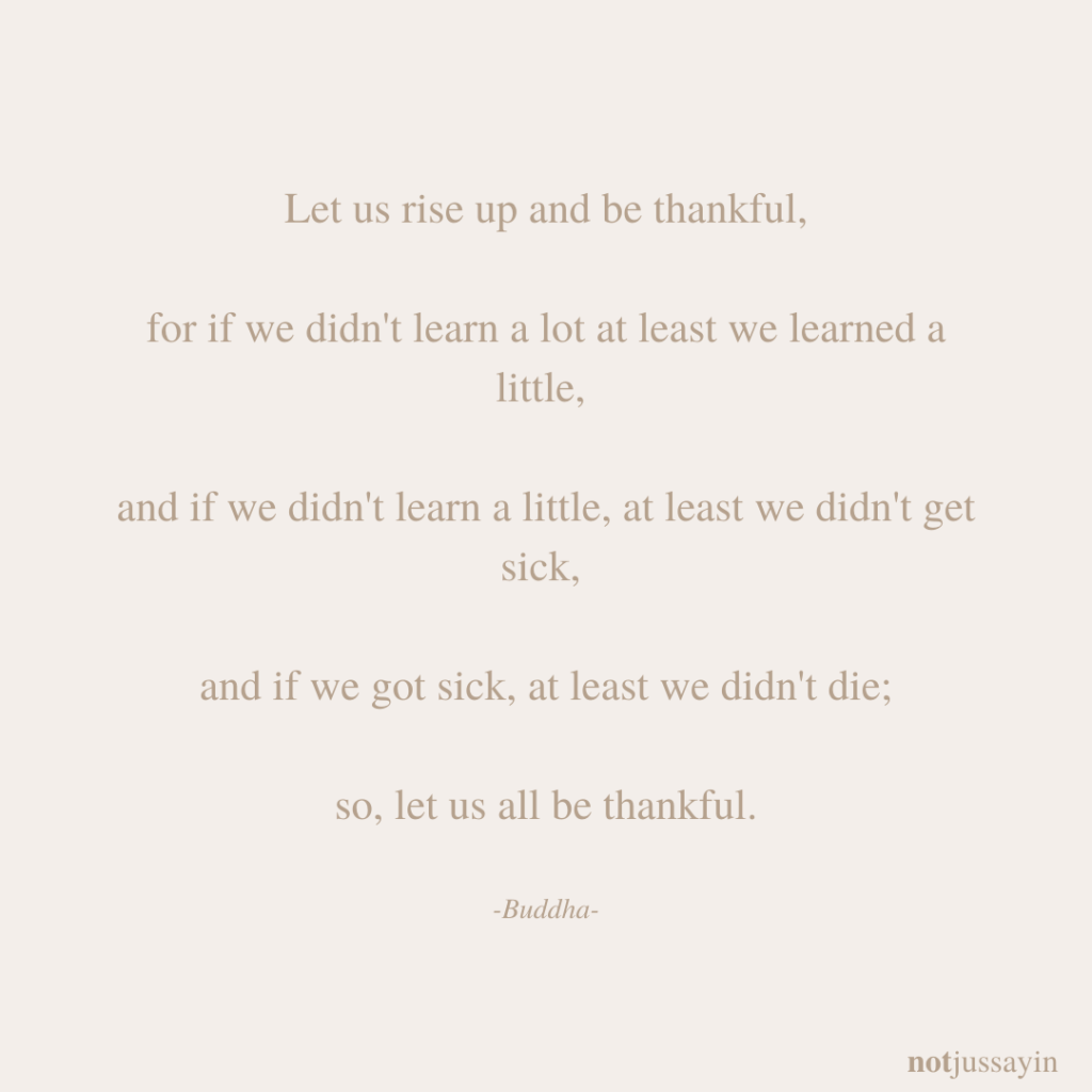 Let us rise up and be thankful, for if we didn't learn a lot at least we learned a little, and if we didn't learn a little, at least we didn't get sick, and if we got sick, at least we didn't die; so, let us all be thankful. Buddha