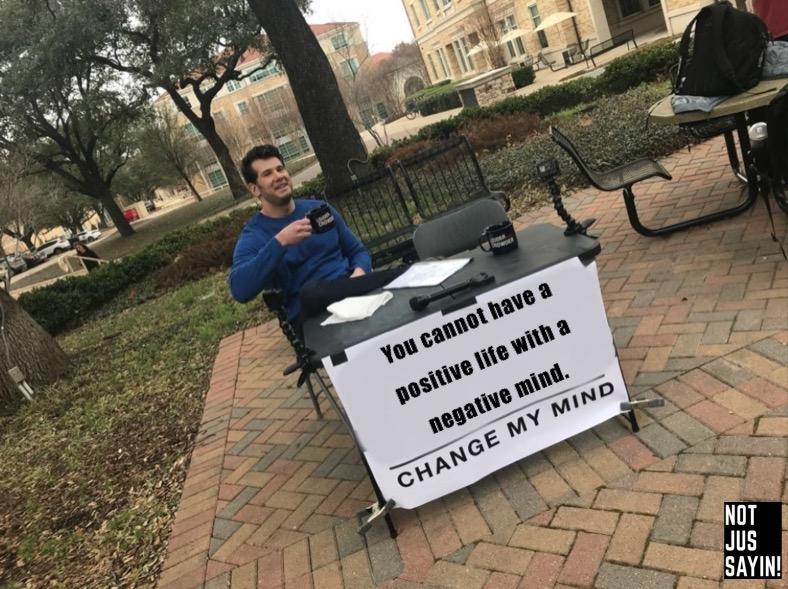 you cannot have a positive life with a negative mind. change my mind meme - spiritual memes woke memes