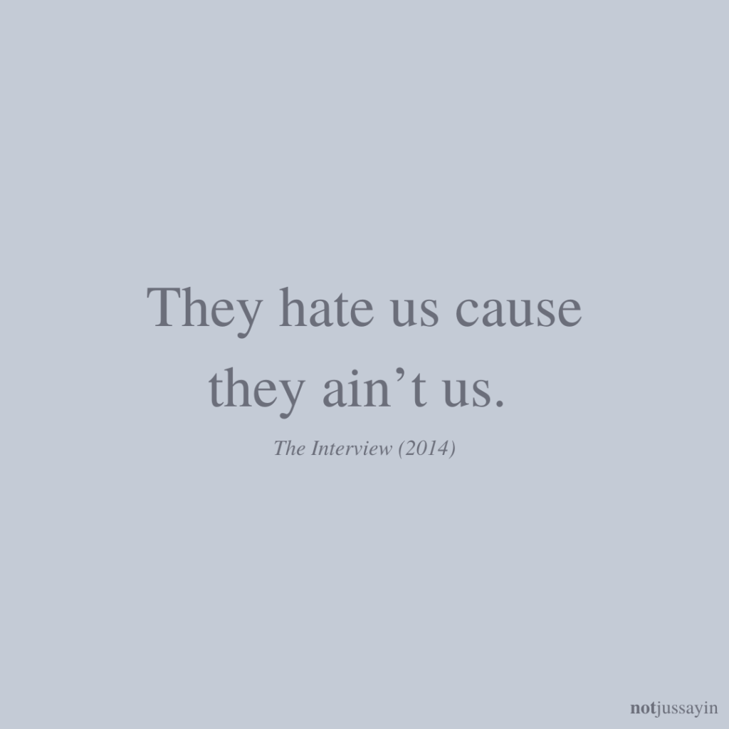 They hate us cause they ain't us. The interview (2014)