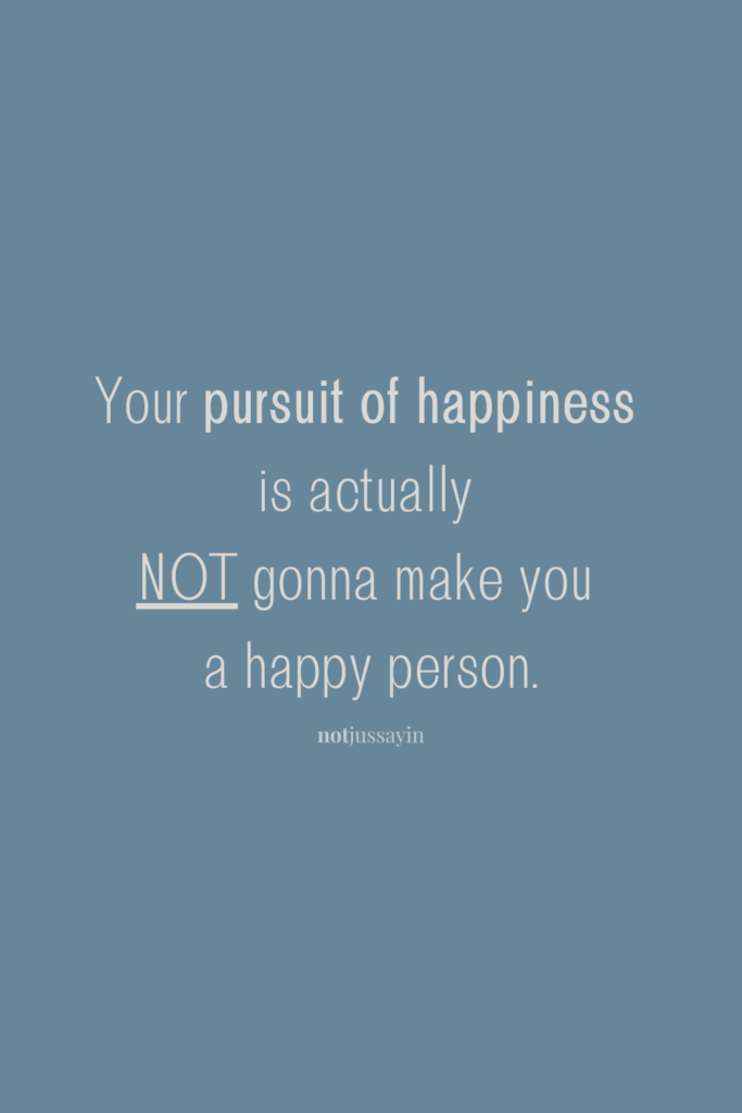 Your pursuit of happiness is actually not gonna make you a happy person.
