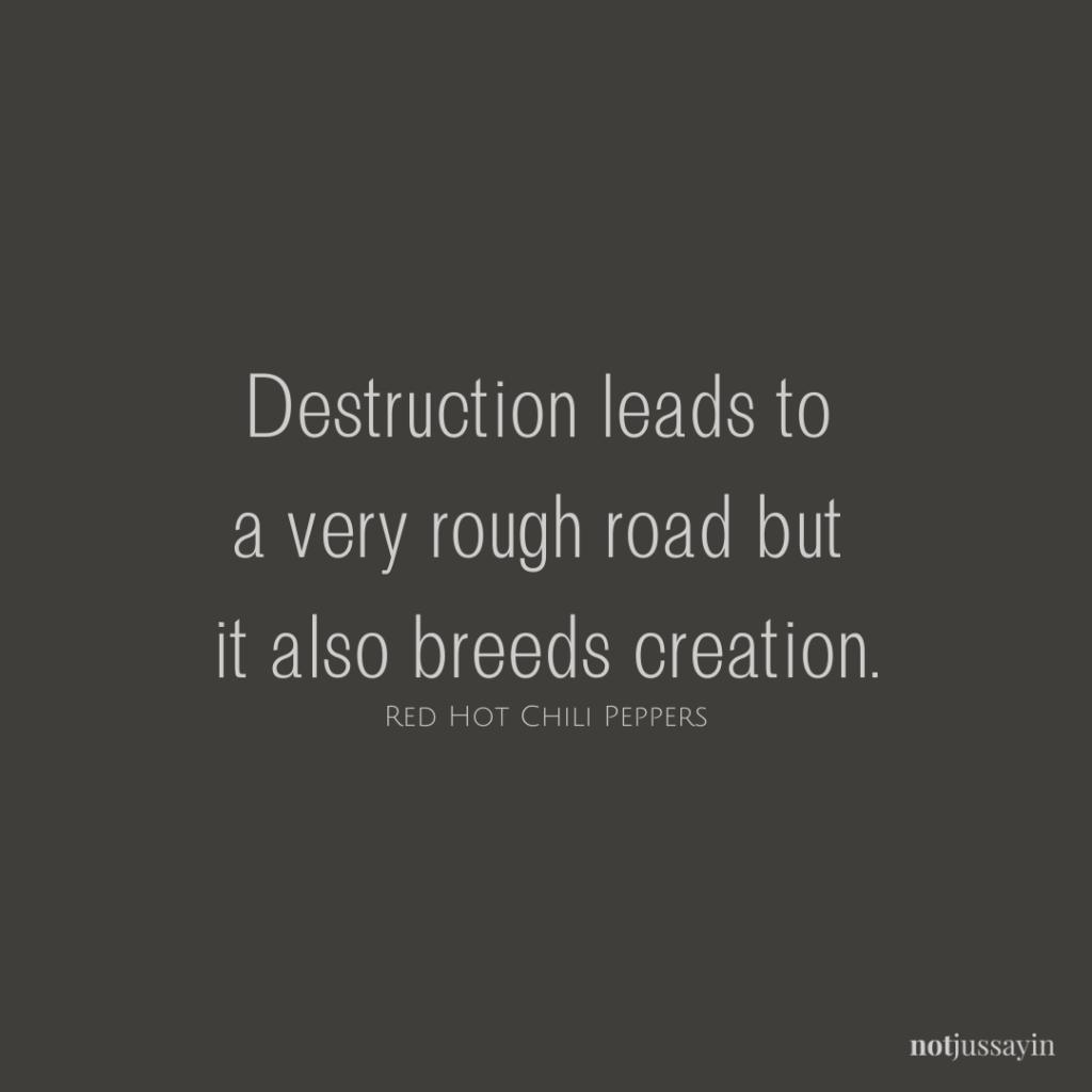 #creation #destruction #rough #roughtimes #optimism #optimistic #opportunist #rhcp #redhotchilipeppers #chilipeppers #californication #rock #pandemic #quarantine #covid #coronavirus #lyricsmatter #meaningfullyrics #educationallyrics