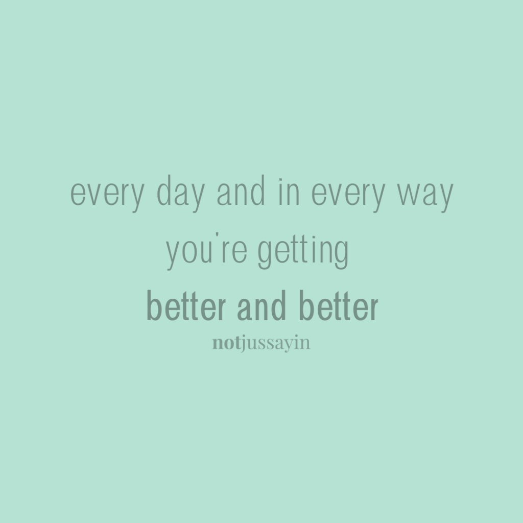 Every day and in every way you're getting better and better.