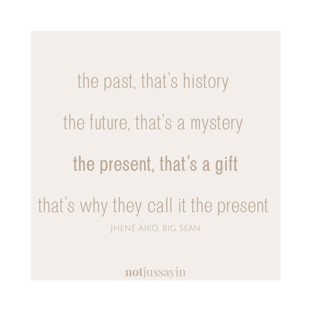 the past, that's history the future, that's a mystery the present, that's a gift, that's why they call it the present   BIG SEAN JHENÉ AIKO