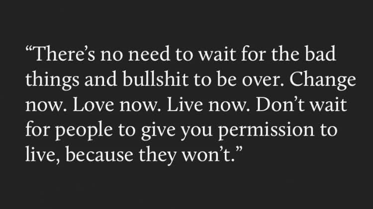 There's no need to wait for the bad things and bullshit to be over. Change now. Love now. Live now. Don't wait for people to give you permission to live, because they won't.