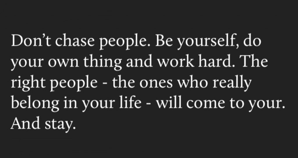 Don't chase people. Be yourself, do your own thing and work hard. The right people - the ones who really belong in your life - will come to your. and stay.