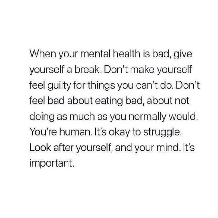 When your mental health is bad, give yourself a break. Don't make yourself feel guilty for things you can't do. Don't feel bad about eating bad, about not doing as much as you normally would. You're human. It's okay to struggle. Look after yourself, and your mind. It's important.