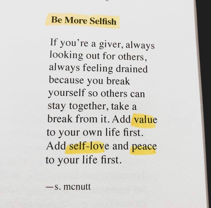 Be More Selfish - If you're a giver, always looking out for others, always feeling drained because you break yourself so others can stay together, take a break from it. Add value to your own life first. Add self-love and peace to your life first.