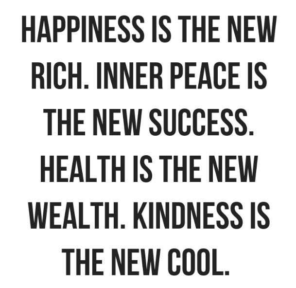 Happiness is the new rich. Inner peace is the new success. Health is the new wealth. Kindness is the new cool.
