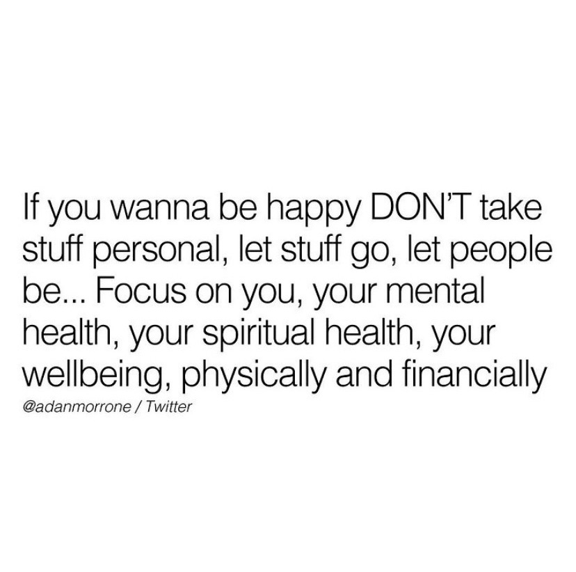 if you wanna be happy DON'T take stuff personal, let stuff go, let people be...focus on you, your mental health, your spiritual health, your mental health, your wellbeing, physically and financially