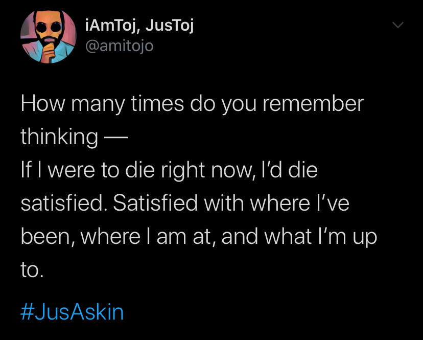 how many times do you remember thinking -- If i were to die right now, I'd die satisfied. Satisfied with where i've been, where i am at, and what i'm up to.
