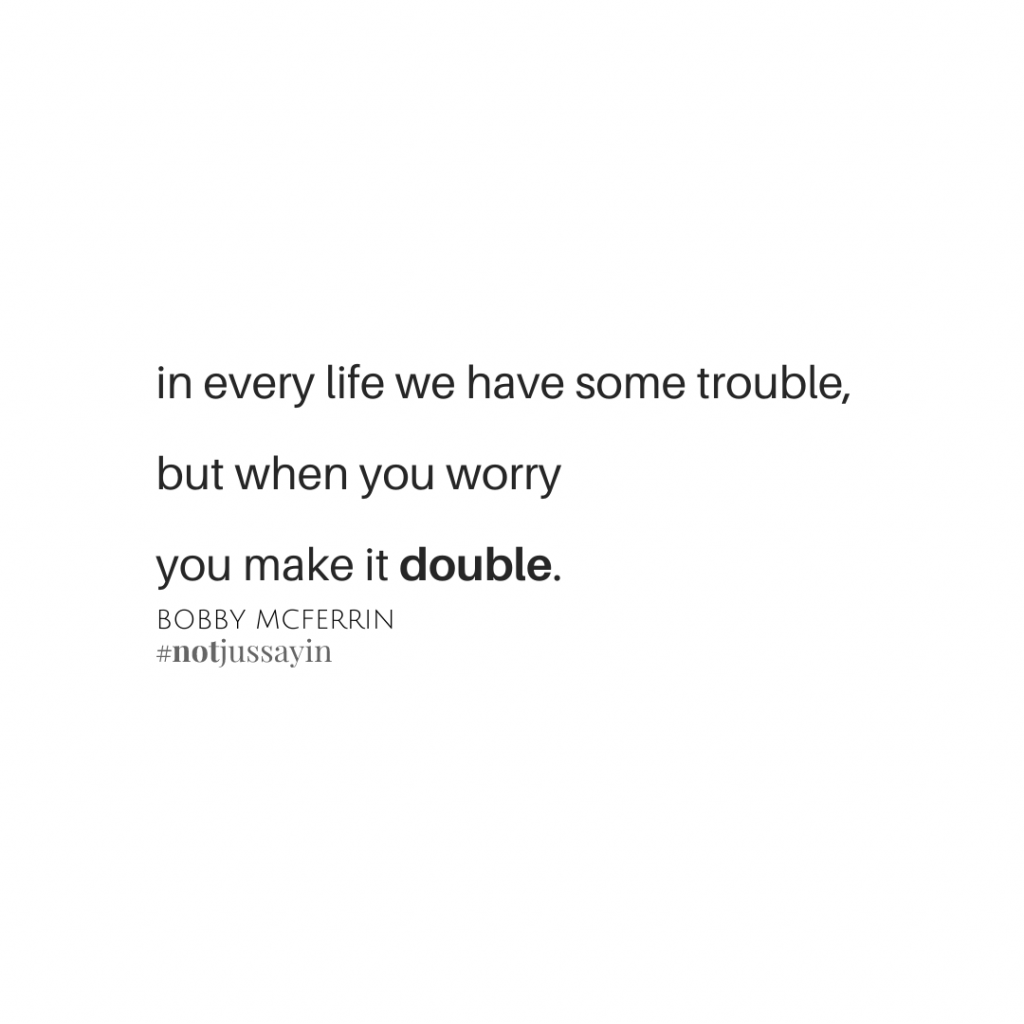 """""""In every life we have some trouble, but when you worry you make it double.""""   Bobby McFerrin"""