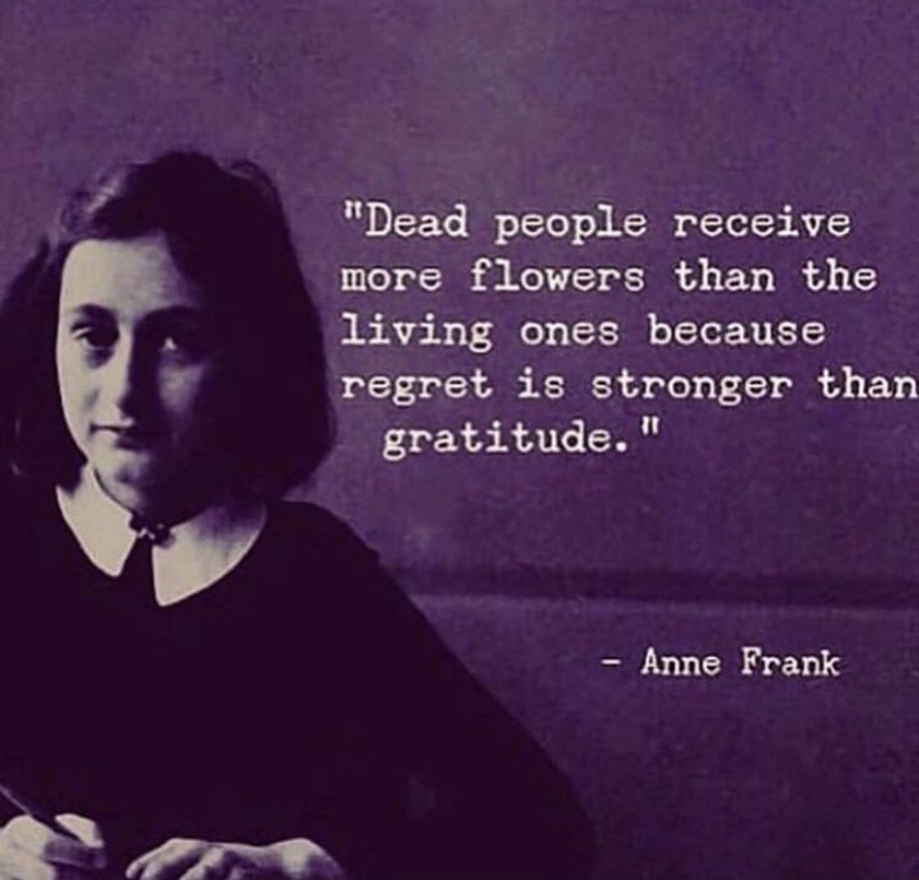 Dead people receive more flowers than the living ones because regret is stronger than gratitude