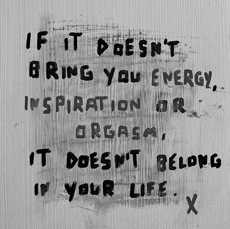 if it doesn't bring you energy, inspiration or orgasm, it doesn't belong in your life.
