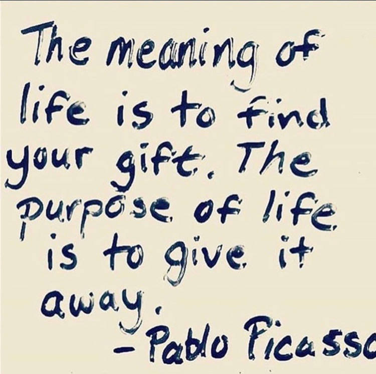 The meaning of life is to find your gift. The purpose of life is to give it away.  -Pablo Picasso