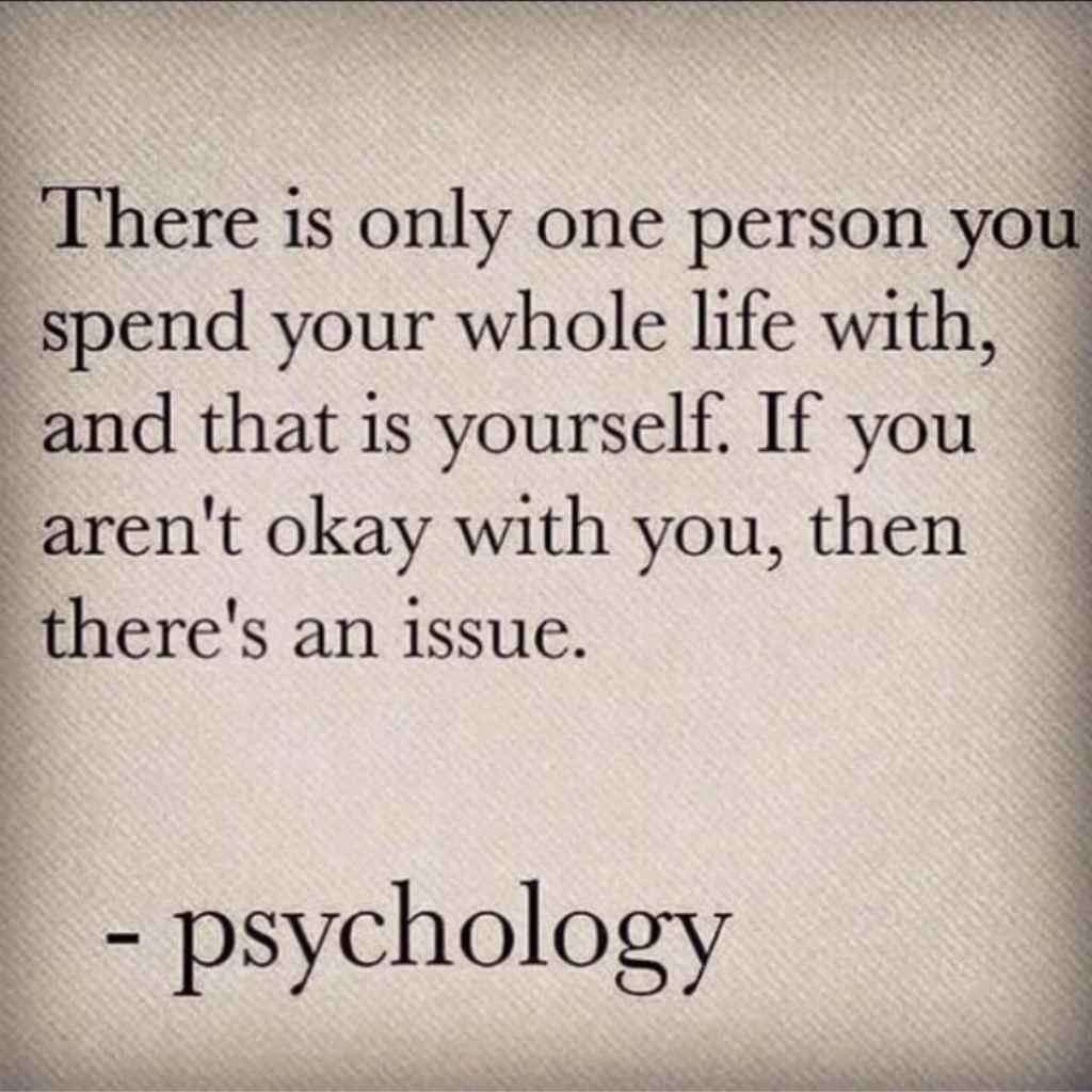 There is only one person you spend your whole life with, and that is yourself. if you aren't okay with you, then there's an issue.  - psychology
