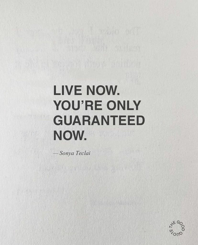 Live now. You're only guaranteed.  - Sonya Teclai