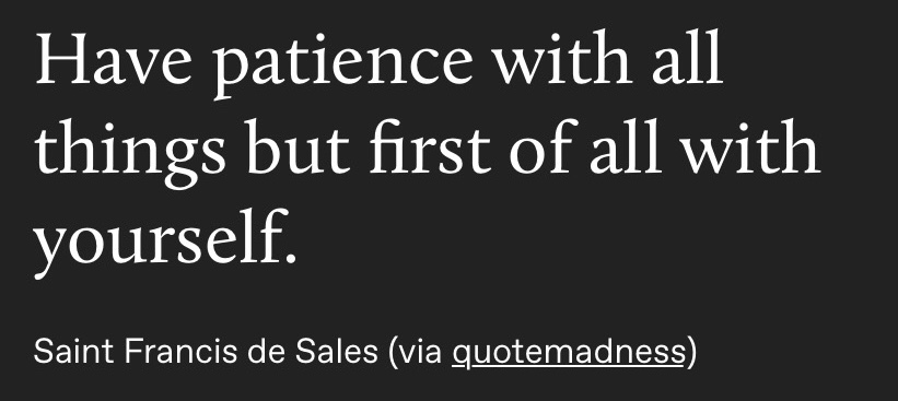 Have patience with all things but first of all with yourself.  Saint Francis de Sales