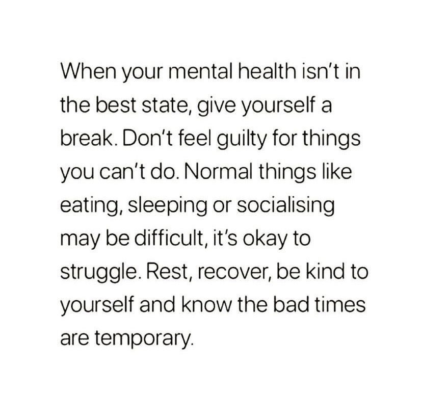 When your mental health isn't in the best state, give yourself a break. Don't feel guilty for things you can't do. Normal things like eating, sleeping or socialising may be difficult, it's okay to struggle. Rest, recover, be kind to yourself and know the bad times are temporary.