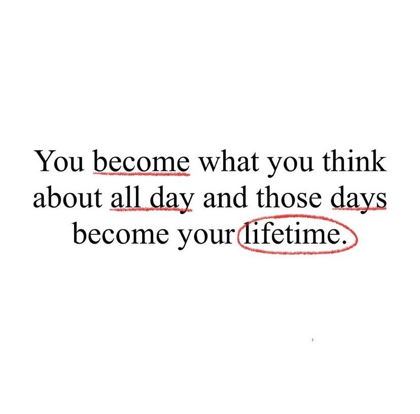 You become what you think about all day and those days become your lifetime.
