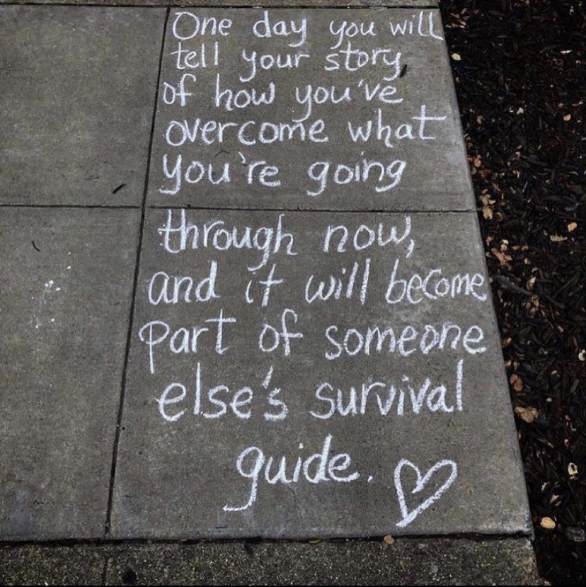 One day you will tell your story, of how you've overcome what you're going through now, and it will become part of someone else's survival guide.