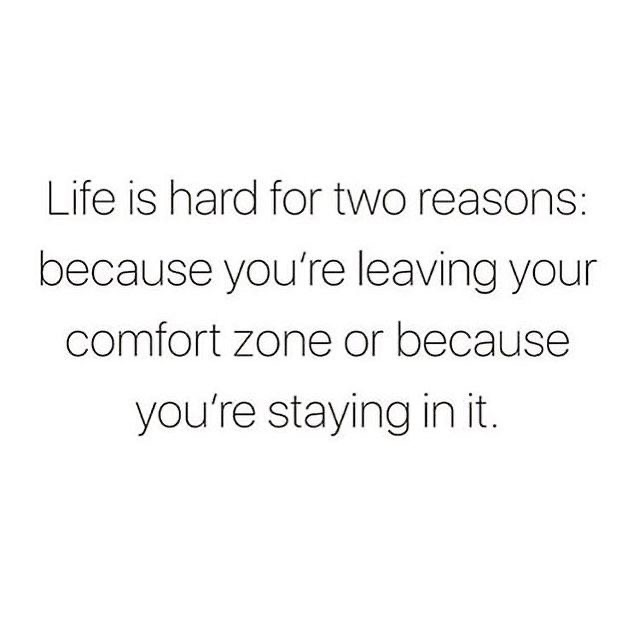 Life is hard for two reasons: because you're leaving your comfort zone or because you're staying in it.