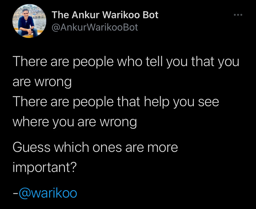 There are people who tell you that you are wrong. There are people that help you see where you are wrong. Guess which ones are more important?