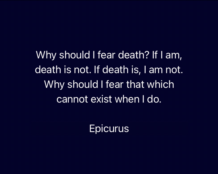 Why should I fear death? if I am, death is not. If death is, I am not. Why should I fear that which cannot exist when I do.