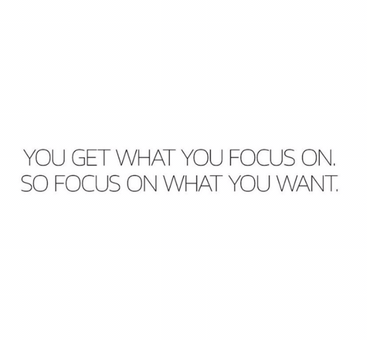 You get what you focus on. So focus on what you want.