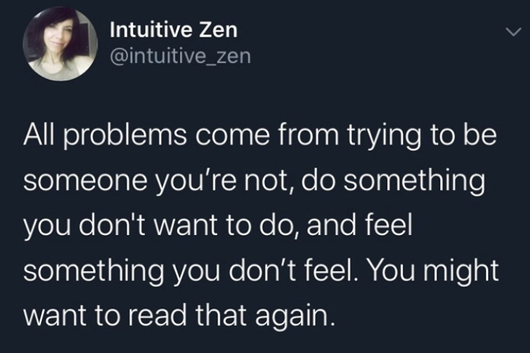 All problems come from trying to be someone you're not, do something you don't want to do, and feel something you don't feel. You might want to read that again.