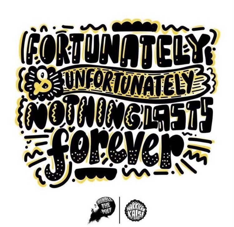 fortunately & unfortunately nothing lasts forever