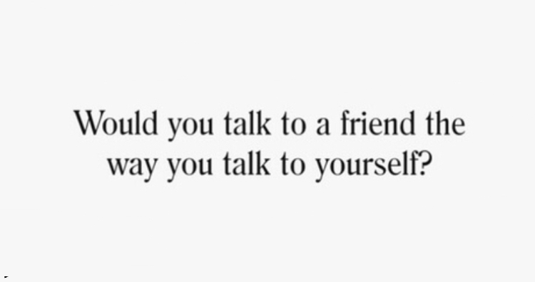 Would you talk to a friend the way you talk to yourself?
