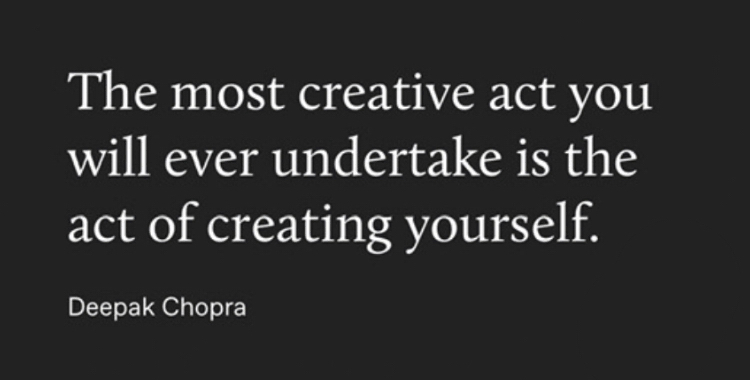 The most creative act you will ever undertake is the act of creating yourself.  Deepak Chopra