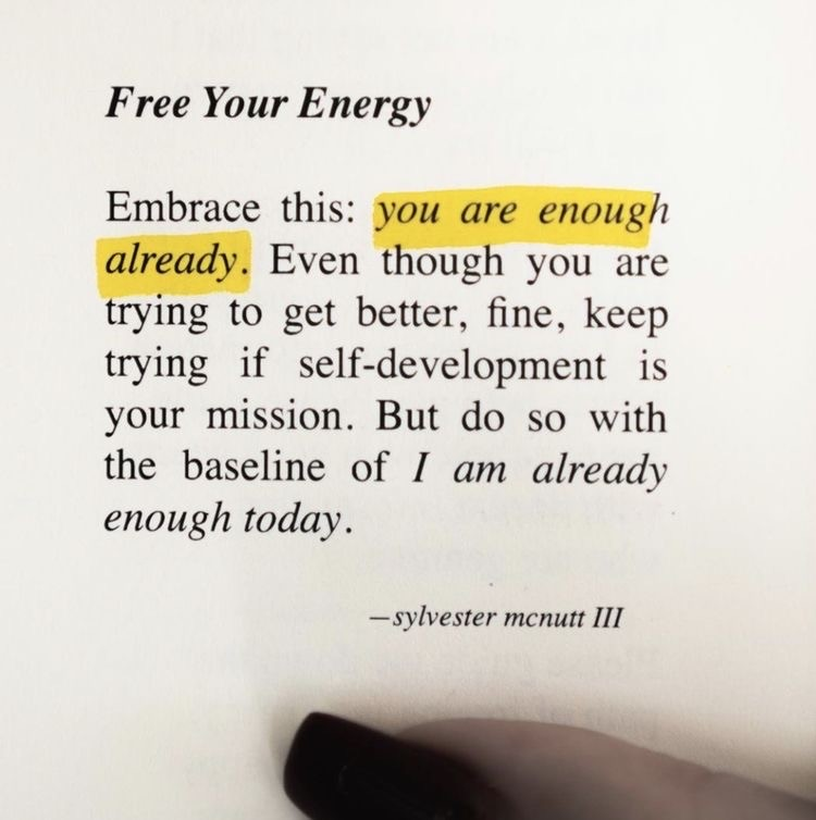 Free your energy, Embrace this: you are enough already. Even though you are trying to get better, fine, keep trying if self-development is your mission. But do so with the baseline of I am already enough today.