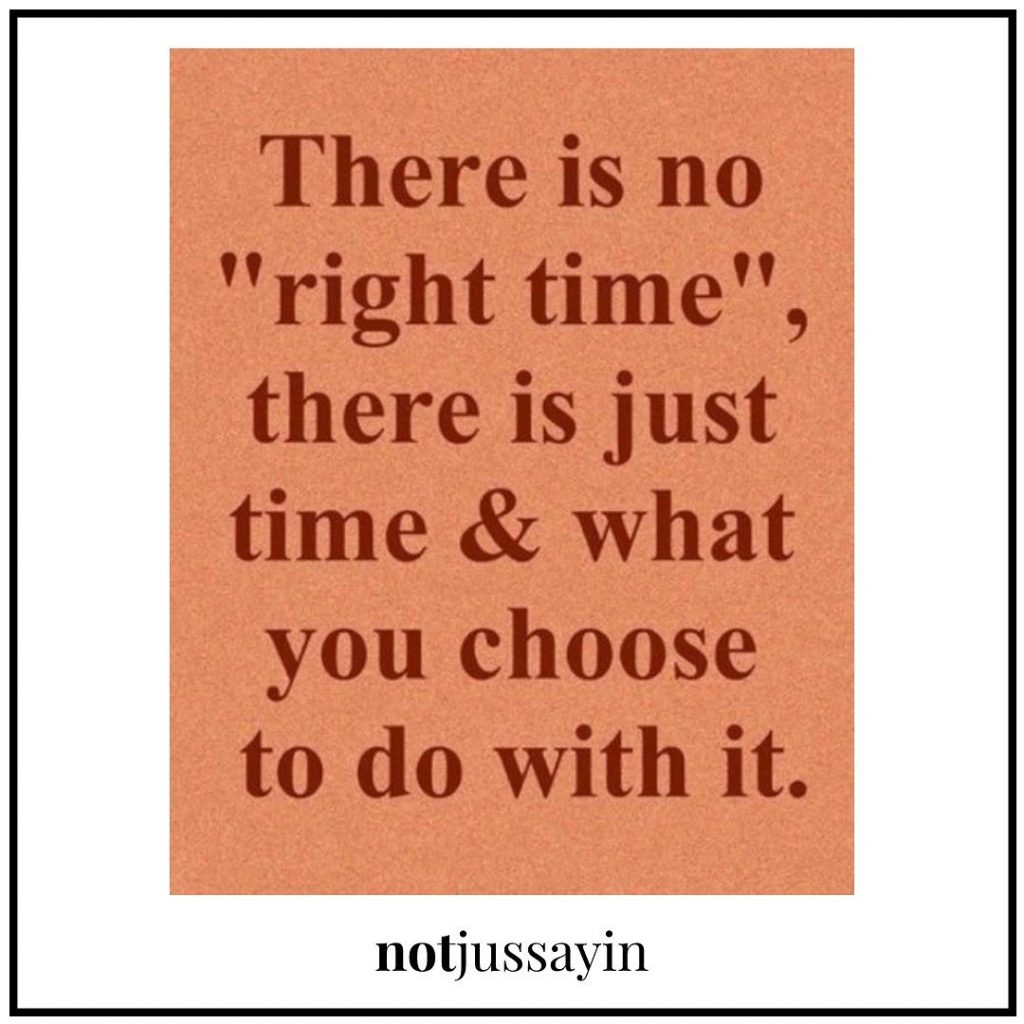 there is no right time, there is just time & what you choose to do with it.