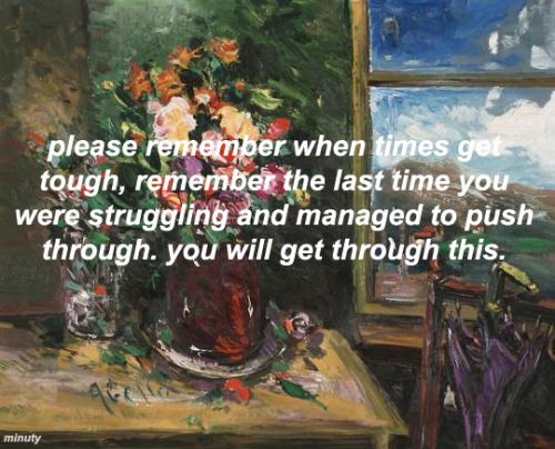 please remember when times get tough, remember the last time you were struggling and managed to push through. you will get through this.