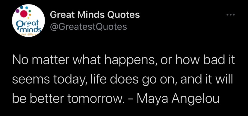 no matter what happens, or how bad it seems today, life does go on, and it will be better tomorrow.