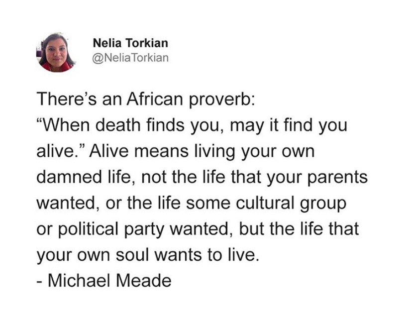 """there's an African proverb: """"when death finds you, may it find you alive."""" Alive means living your own damned life, not the life that your parents wanted, or the life some cultural group or political party wanted, but the life that your own soul wants to live."""