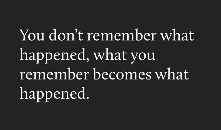 you don't remember what happened, what you remember becomes what happened.