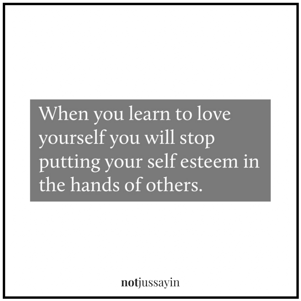 when you learn to love yourself you will stop putting your self esteem in the hands of others.