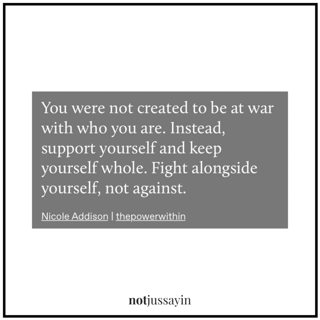 you were not created to be at war with who you are. instead, support yourself and keep yourself whole. fight alongside yourself, not against.