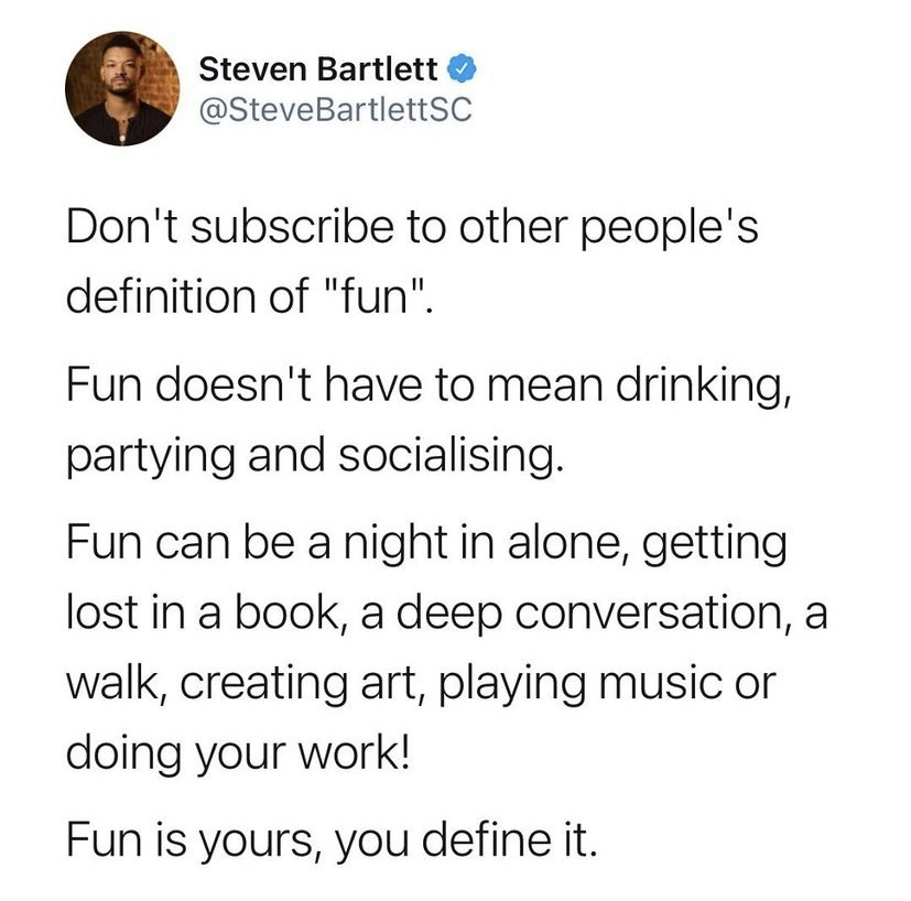 don't subscribe to other people's definition of fun. fun doesn't have to mean drinking, partying and socialising. fun can be a night alone, getting lost in a book, a deep conversation, a walk, creating art, playing music or doing your work. fun is yours, you define it.