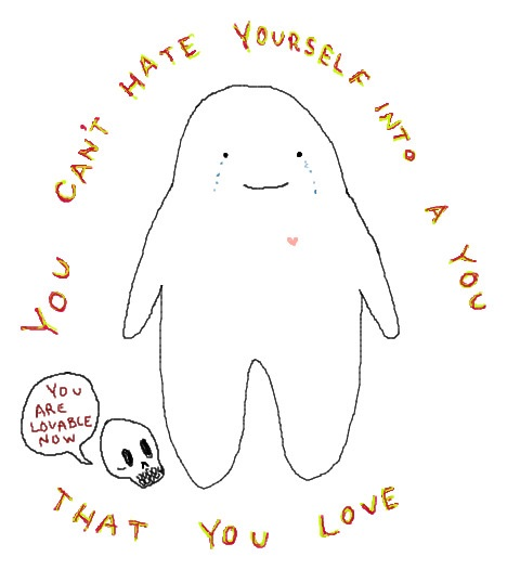you can't hate yourself into a you that you love
