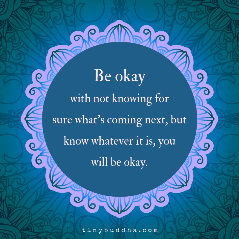 be okay with not knowing for sure what's coming next, but know whatever is, you will be okay.