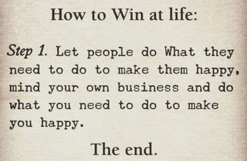 How to Win at life: Step 1. Let people do What they need to do to make them happy, mind your own business and do what you need to do to make you happy. The end.