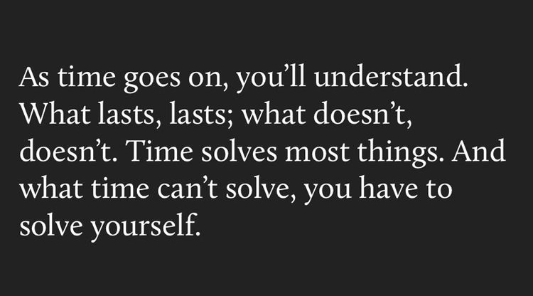 as time goes on, you'll understand. what lasts, lasts; what doesn't, doesn't. time solves most things. and what time can't solve, you have to solve yourself.
