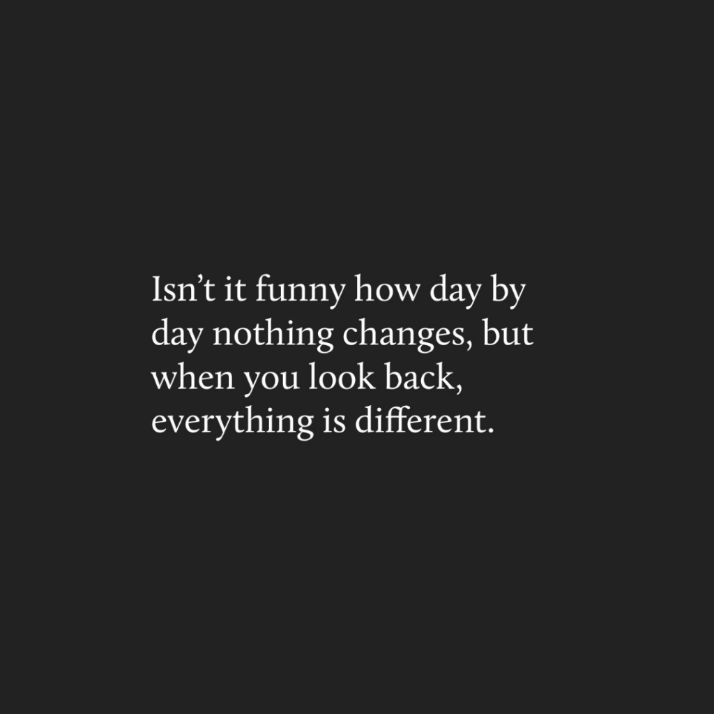 day by day nothing changes, but when you look back, everything is different.