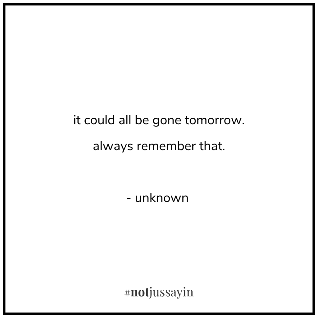 it could all be gone tomorrow. always remember that. - unknown - memento mori