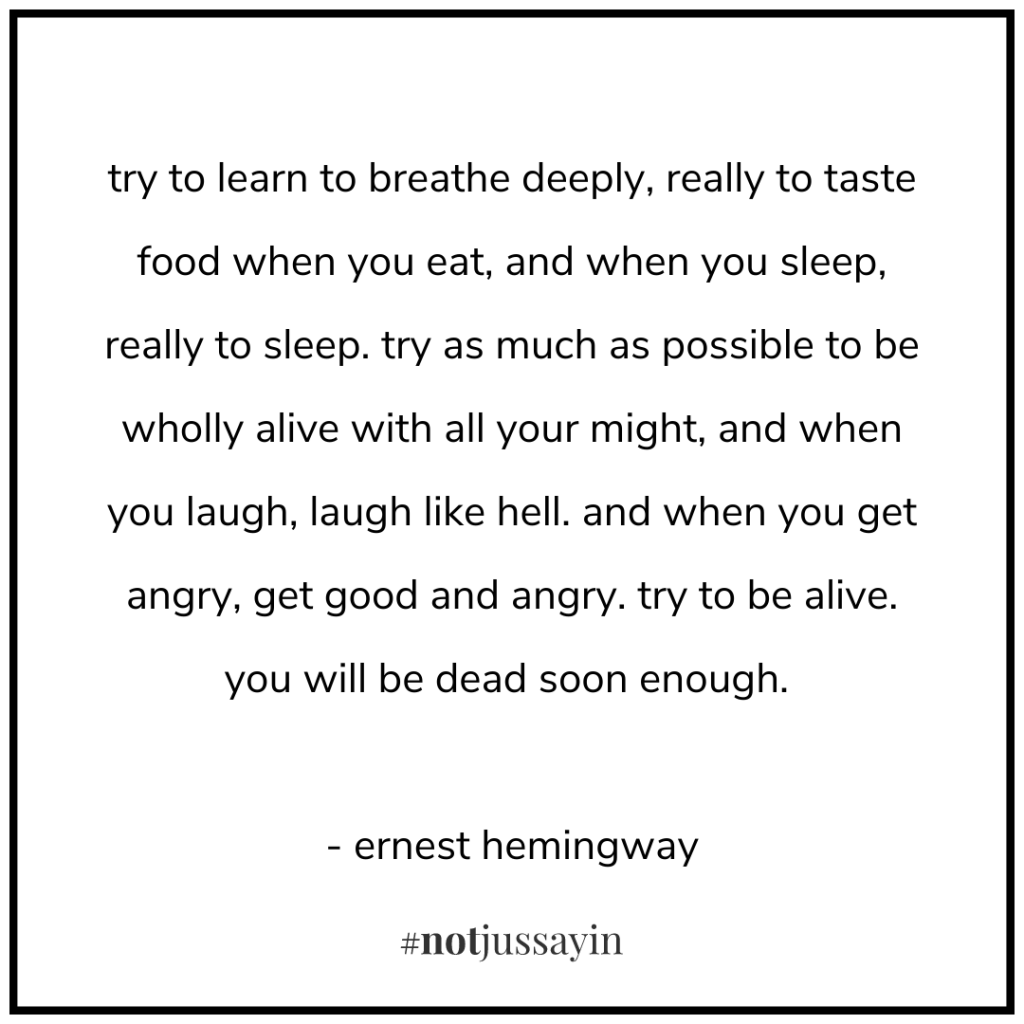 try to learn to breathe deeply, really to taste food when you eat, and when you sleep, really to sleep. try as much as possible to be wholly alive with all your might, and when you laugh, laugh like hell. and when you get angry, get good and angry. try to be alive. you will be dead soon enough. - ernest hemingway - memento mori